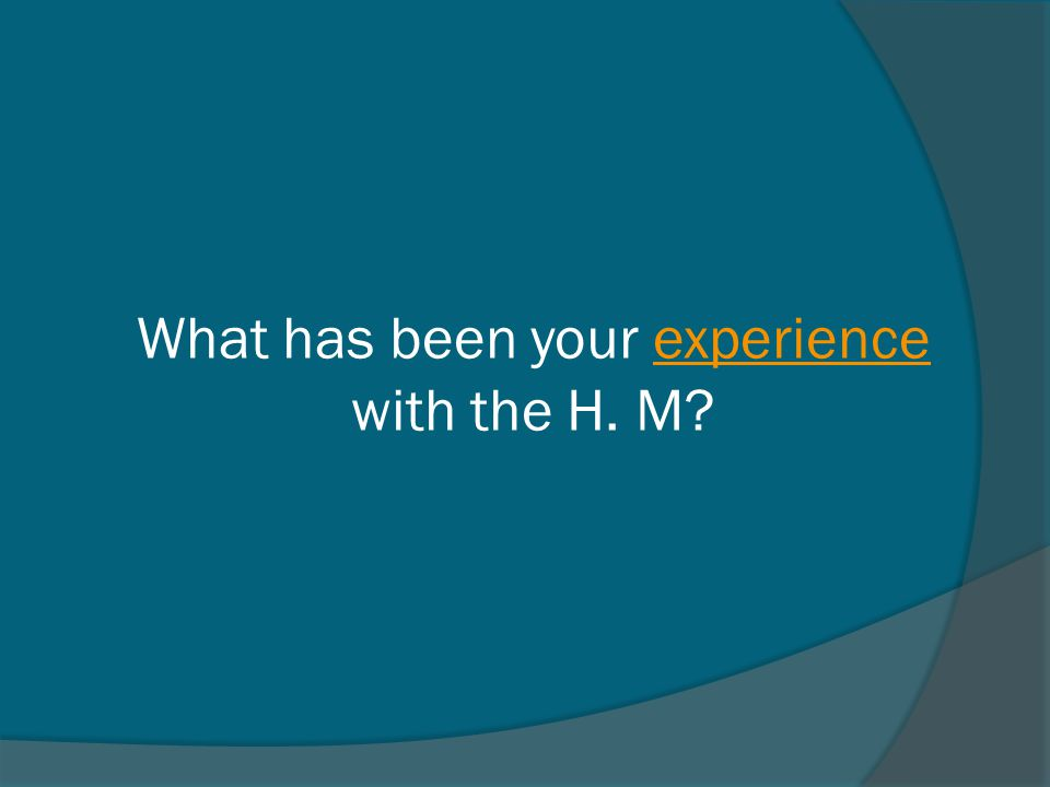 What has been your experience with the H. M