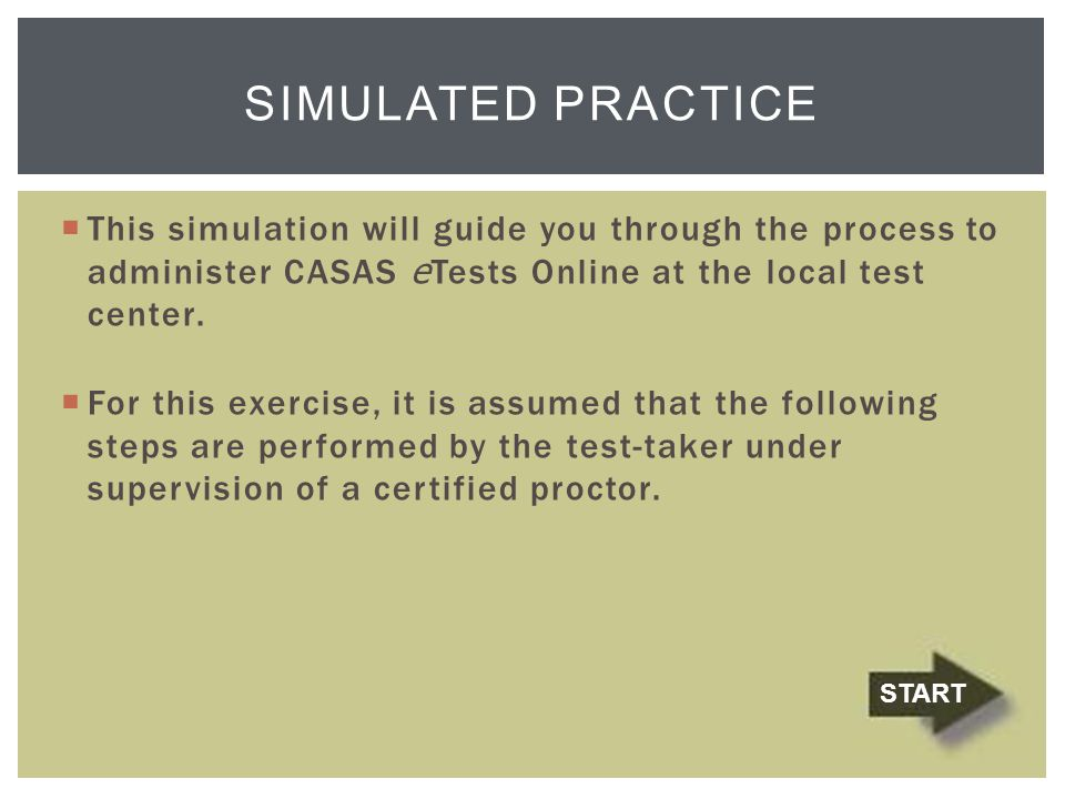 simulated PRACTICE This simulation will guide you through the process to administer CASAS eTests Online at the local test center.
