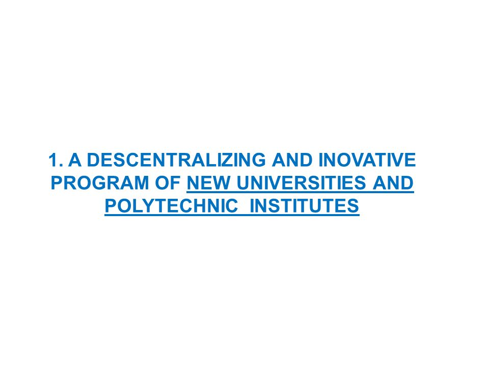 1. A DESCENTRALIZING AND INOVATIVE PROGRAM OF NEW UNIVERSITIES AND POLYTECHNIC INSTITUTES
