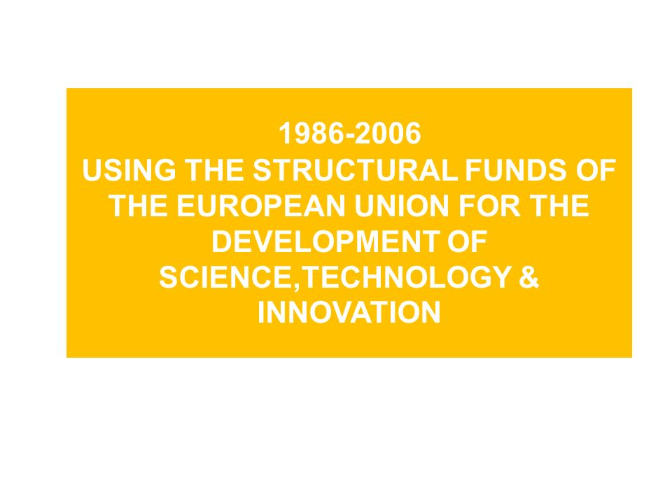 1986-2006 USING THE STRUCTURAL FUNDS OF THE EUROPEAN UNION FOR THE DEVELOPMENT OF SCIENCE,TECHNOLOGY & INNOVATION
