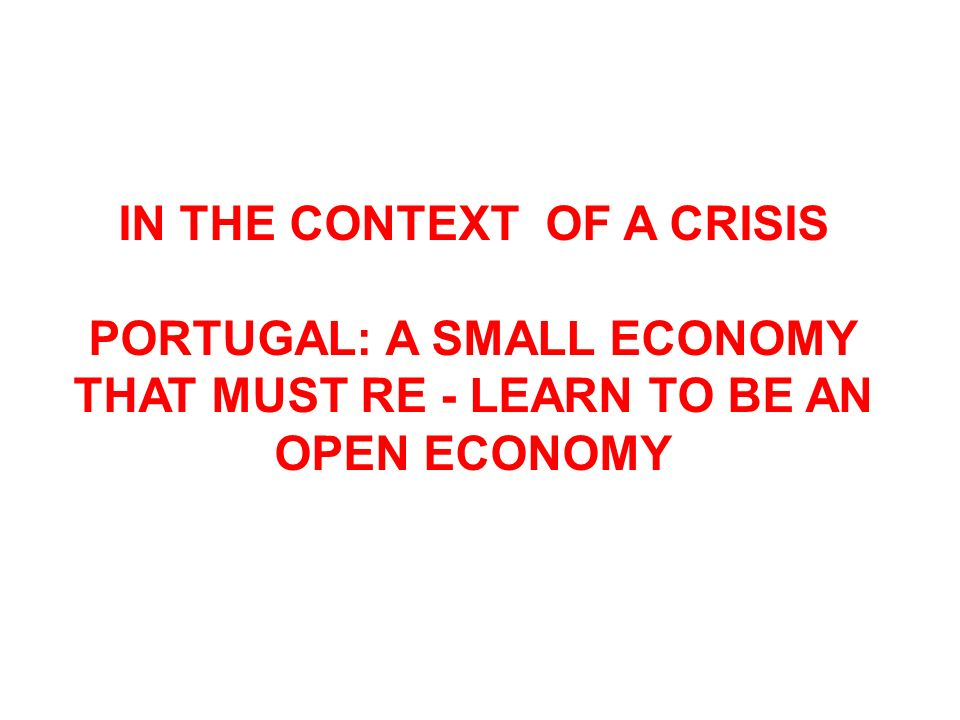 IN THE CONTEXT OF A CRISIS PORTUGAL: A SMALL ECONOMY THAT MUST RE - LEARN TO BE AN OPEN ECONOMY
