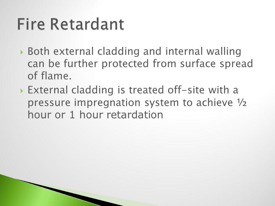 Fire Retardant Both external cladding and internal walling can be further protected from surface spread of flame.