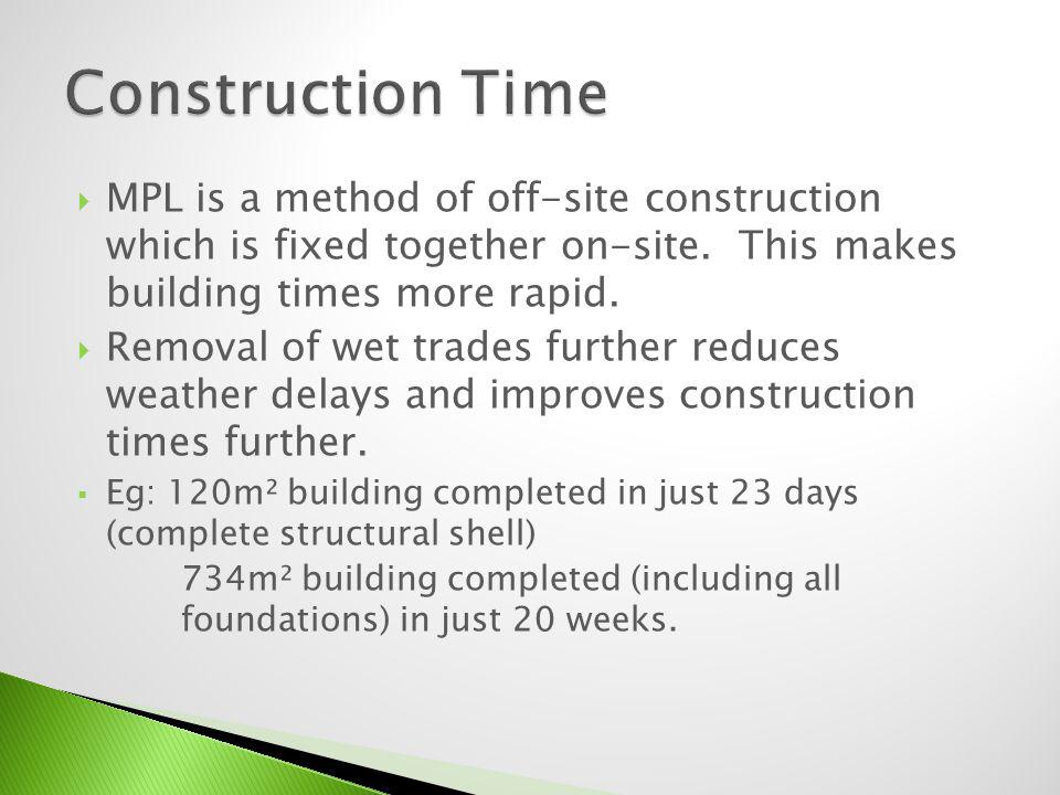 Construction Time MPL is a method of off-site construction which is fixed together on-site. This makes building times more rapid.