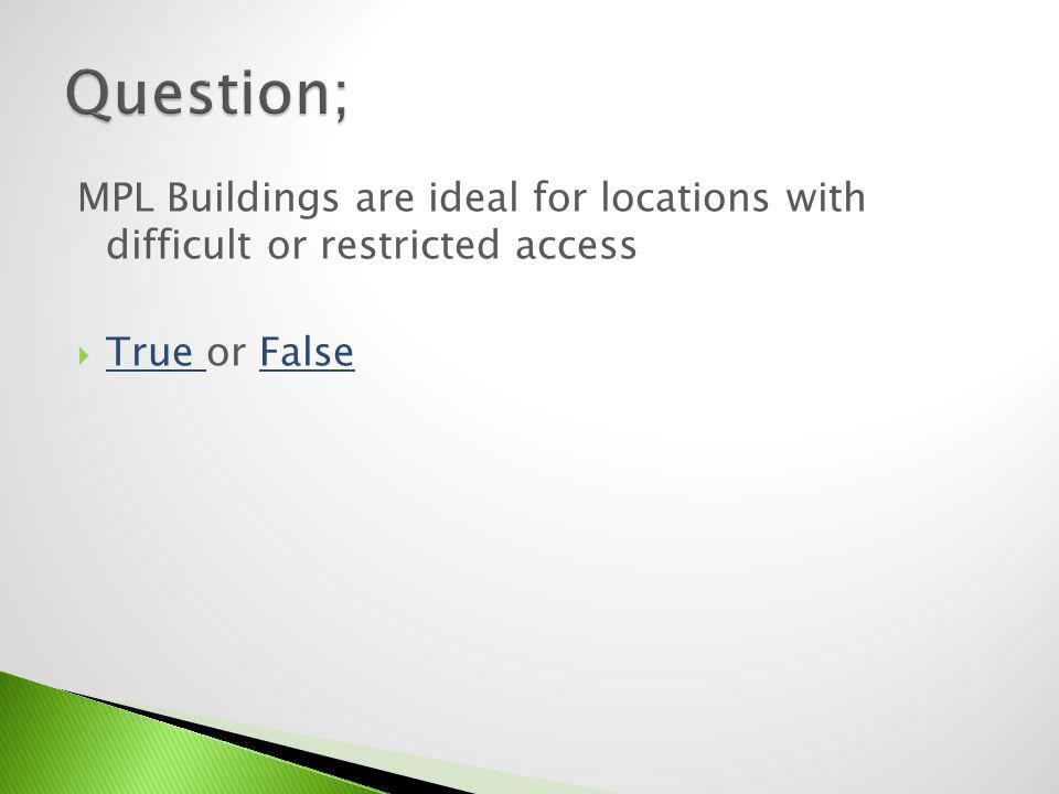 Question; MPL Buildings are ideal for locations with difficult or restricted access True or False