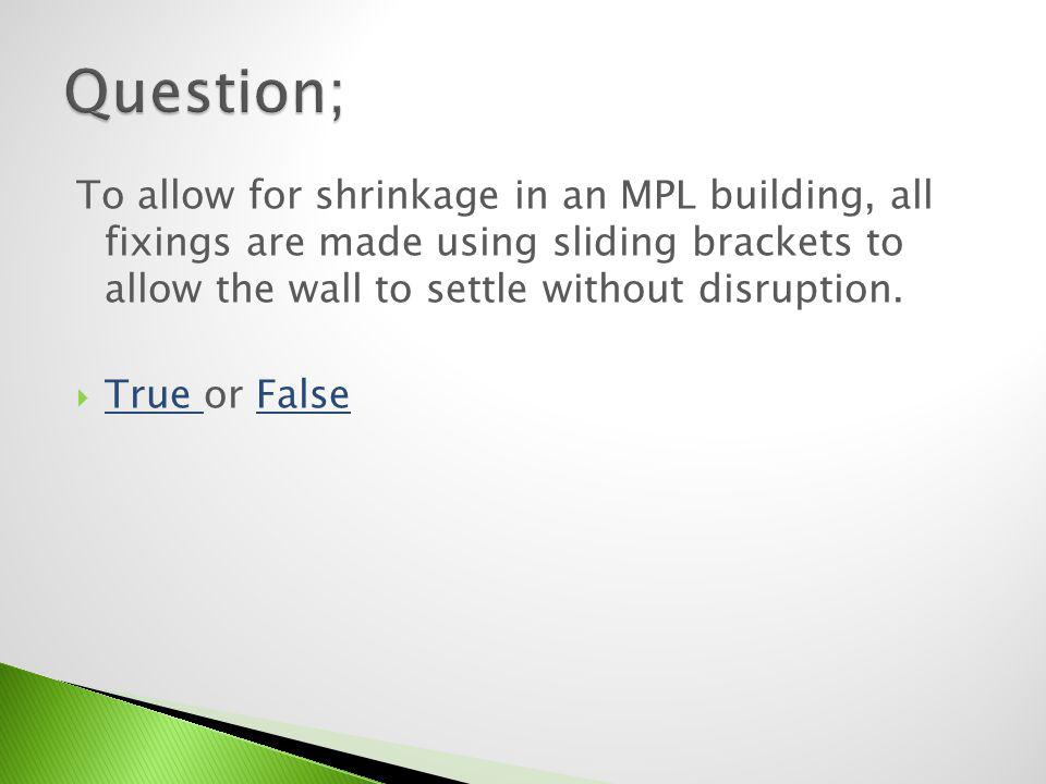 Question; To allow for shrinkage in an MPL building, all fixings are made using sliding brackets to allow the wall to settle without disruption.