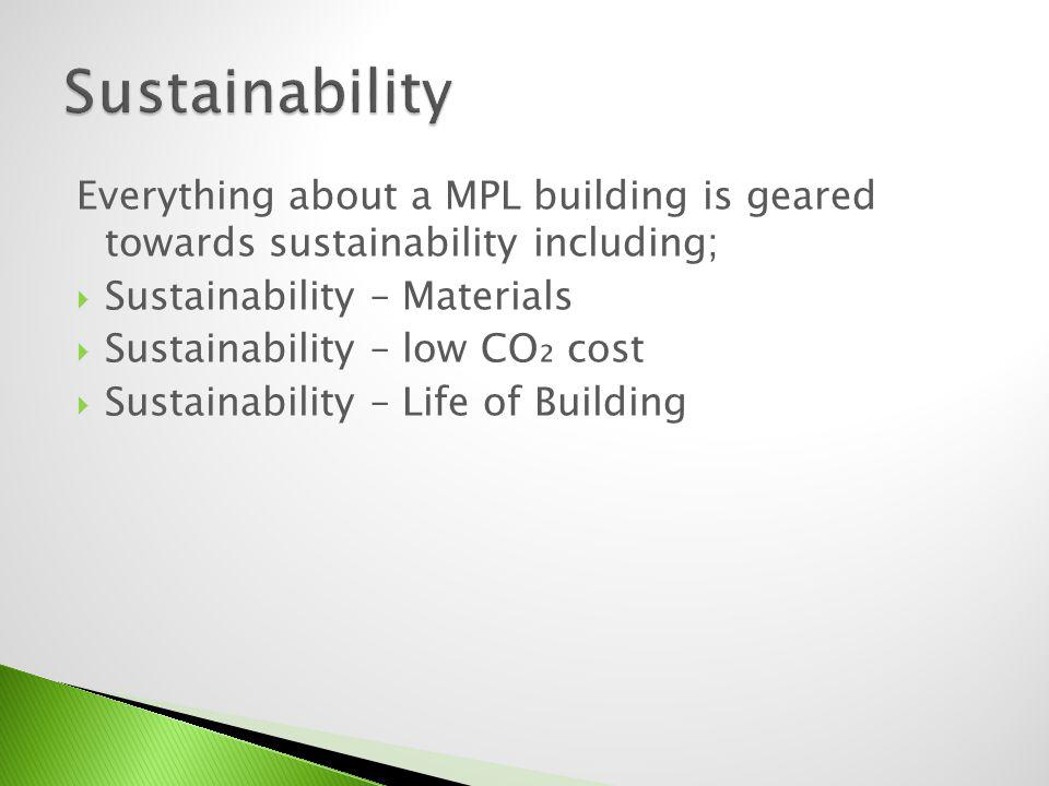 Sustainability Everything about a MPL building is geared towards sustainability including; Sustainability – Materials.