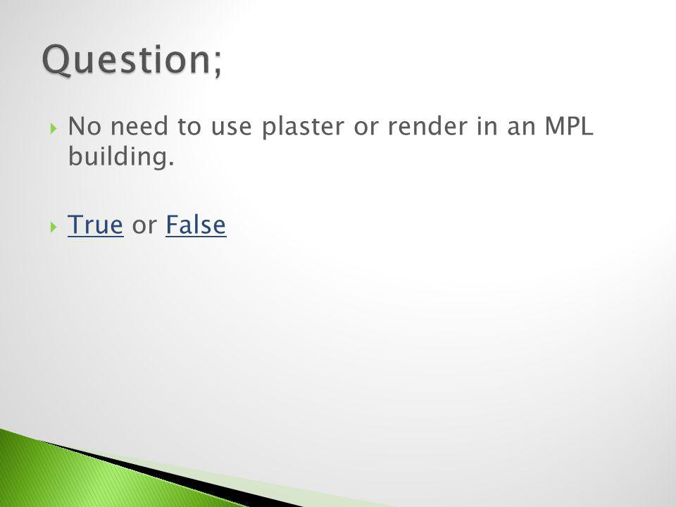 Question; No need to use plaster or render in an MPL building.
