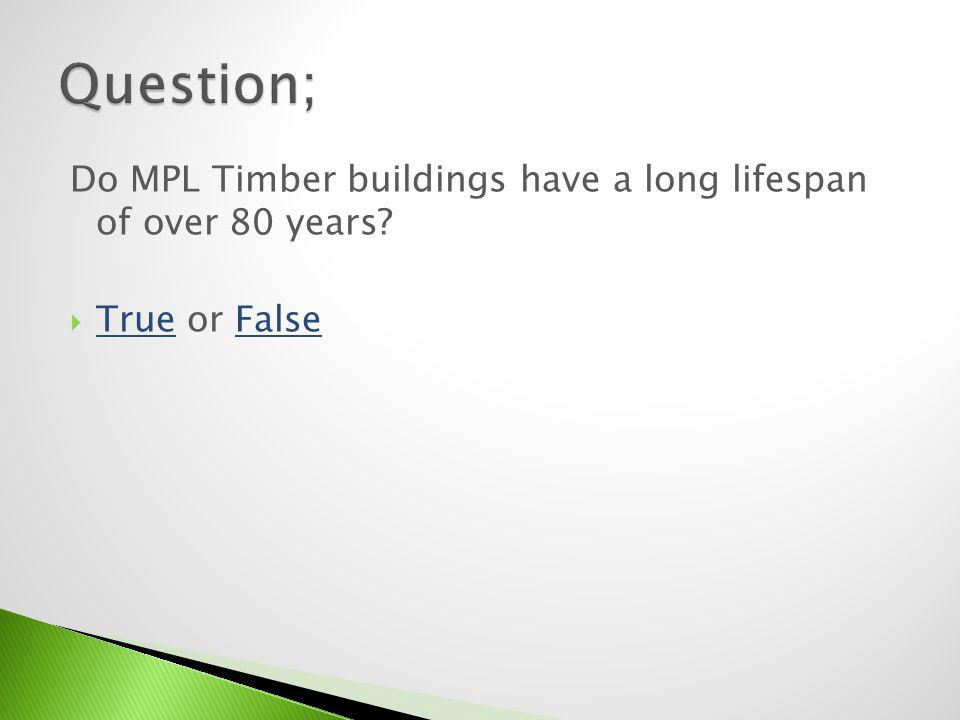 Question; Do MPL Timber buildings have a long lifespan of over 80 years True or False