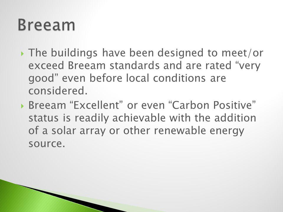 Breeam The buildings have been designed to meet/or exceed Breeam standards and are rated very good even before local conditions are considered.