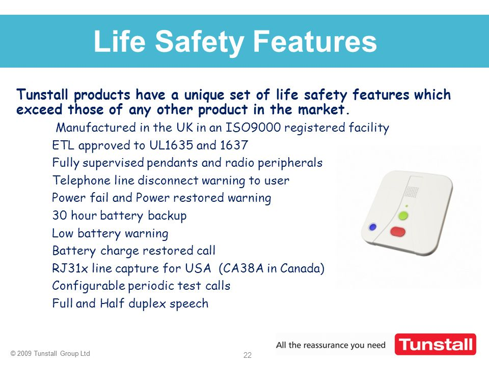 Life Safety Features Tunstall products have a unique set of life safety features which exceed those of any other product in the market.