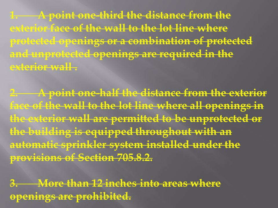 1. A point one-third the distance from the exterior face of the wall to the lot line where protected openings or a combination of protected and unprotected openings are required in the exterior wall .