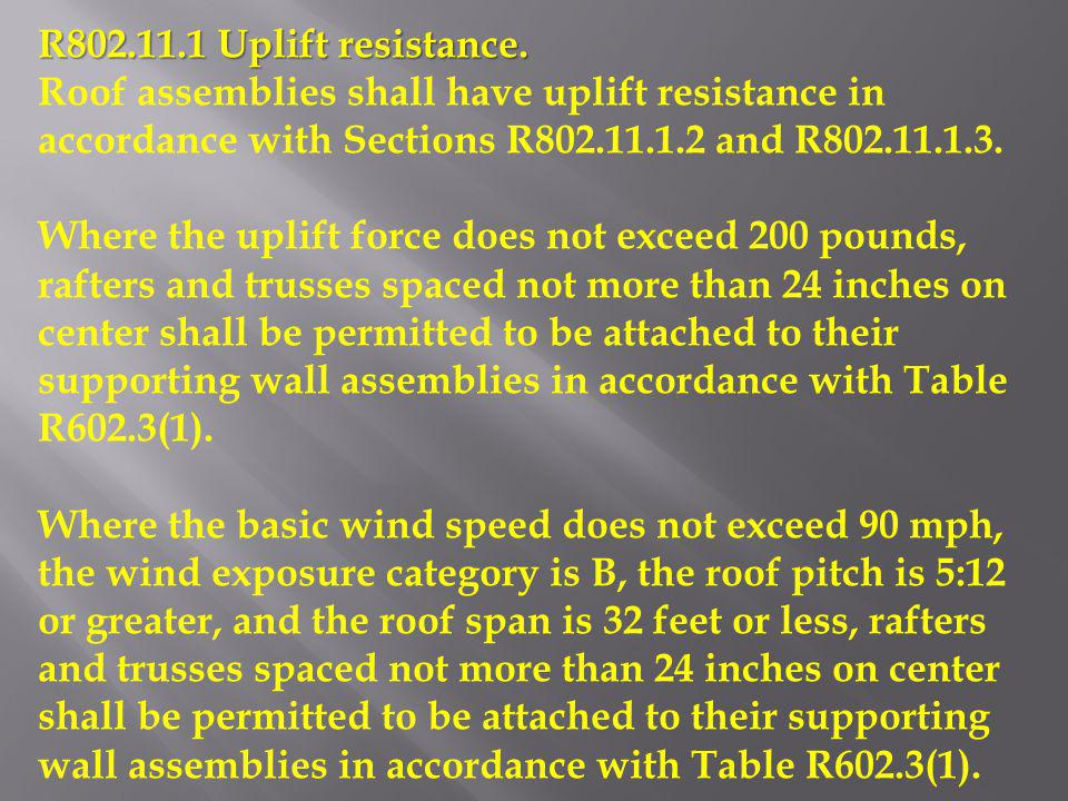 R802.11.1 Uplift resistance. Roof assemblies shall have uplift resistance in accordance with Sections R802.11.1.2 and R802.11.1.3.