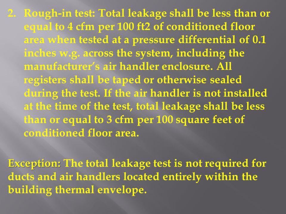 Rough-in test: Total leakage shall be less than or equal to 4 cfm per 100 ft2 of conditioned floor area when tested at a pressure differential of 0.1 inches w.g. across the system, including the manufacturer's air handler enclosure. All registers shall be taped or otherwise sealed during the test. If the air handler is not installed at the time of the test, total leakage shall be less than or equal to 3 cfm per 100 square feet of conditioned floor area.