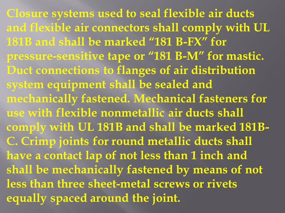 Closure systems used to seal flexible air ducts and flexible air connectors shall comply with UL 181B and shall be marked 181 B-FX for pressure-sensitive tape or 181 B-M for mastic.