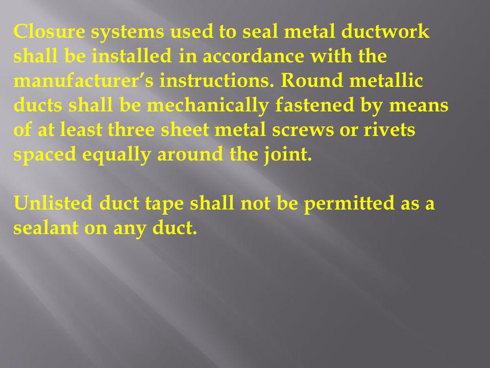 Closure systems used to seal metal ductwork shall be installed in accordance with the manufacturer's instructions. Round metallic ducts shall be mechanically fastened by means of at least three sheet metal screws or rivets spaced equally around the joint.