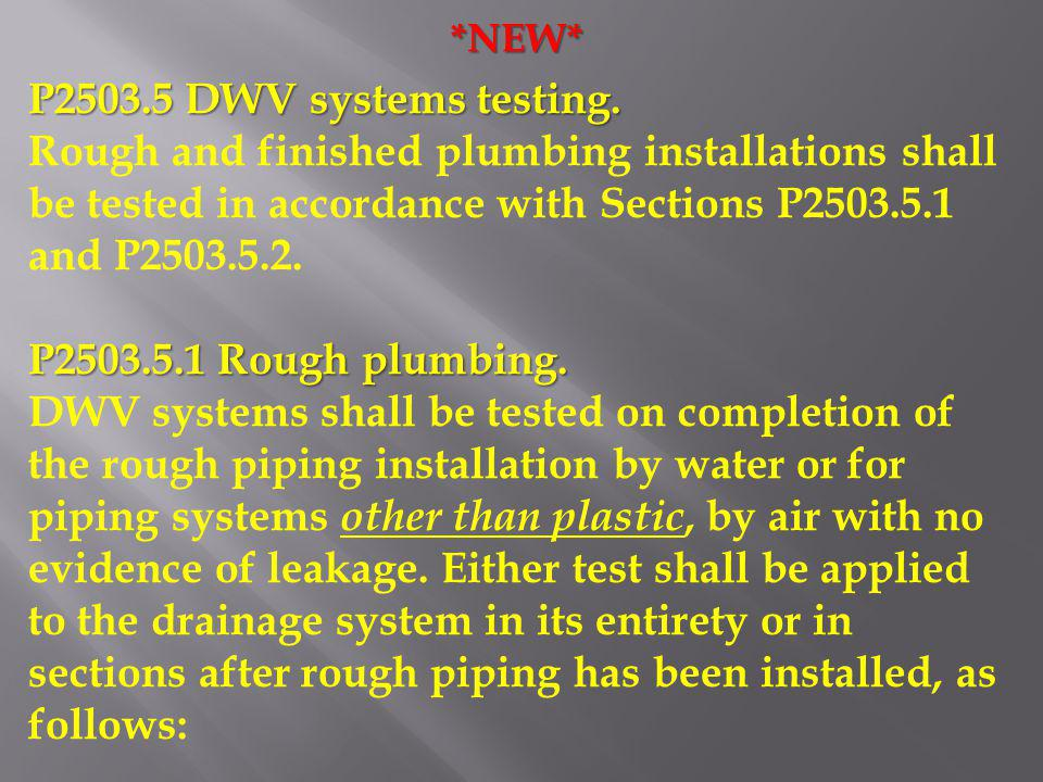 *NEW* P2503.5 DWV systems testing. Rough and finished plumbing installations shall be tested in accordance with Sections P2503.5.1 and P2503.5.2.
