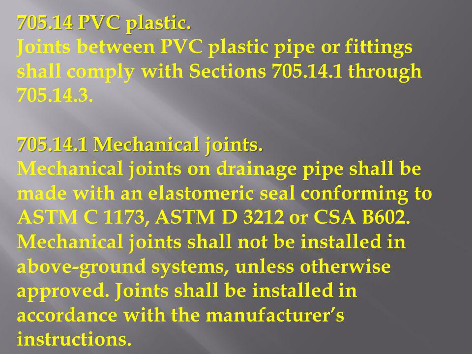 705.14 PVC plastic. Joints between PVC plastic pipe or fittings shall comply with Sections 705.14.1 through 705.14.3.
