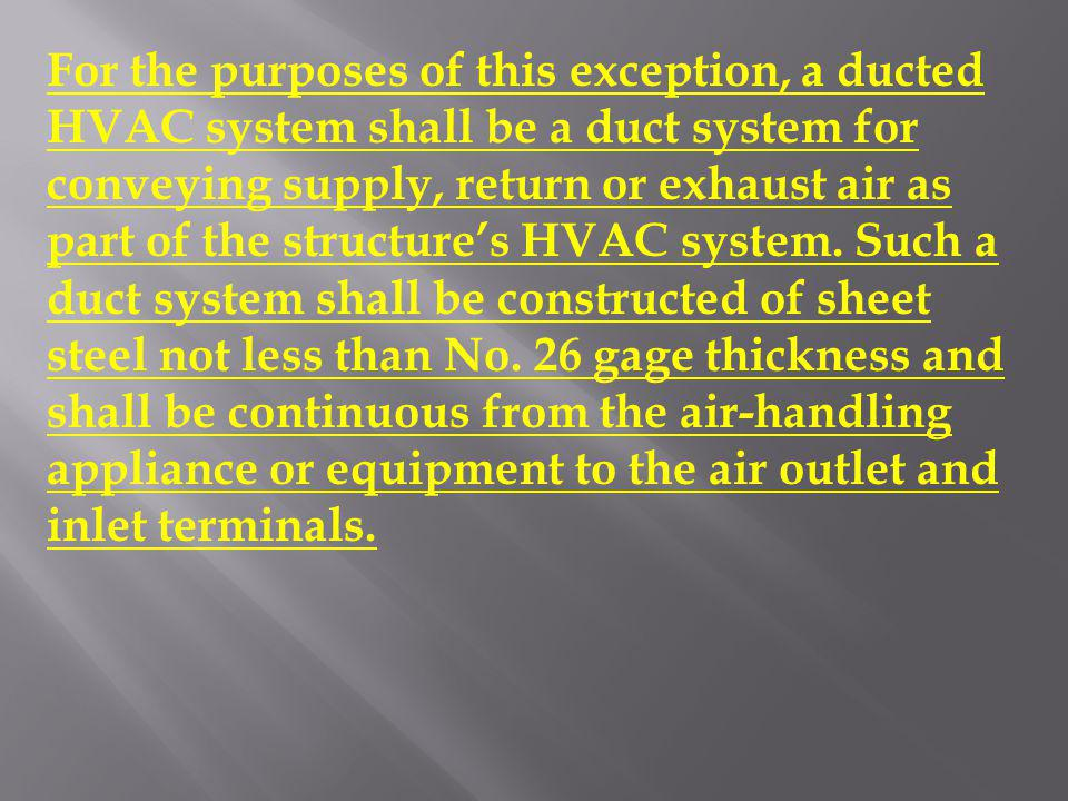 For the purposes of this exception, a ducted HVAC system shall be a duct system for conveying supply, return or exhaust air as part of the structure's HVAC system.