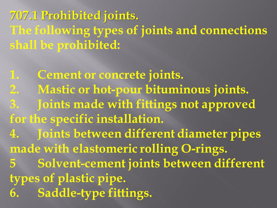 707.1 Prohibited joints. The following types of joints and connections shall be prohibited: 1. Cement or concrete joints.
