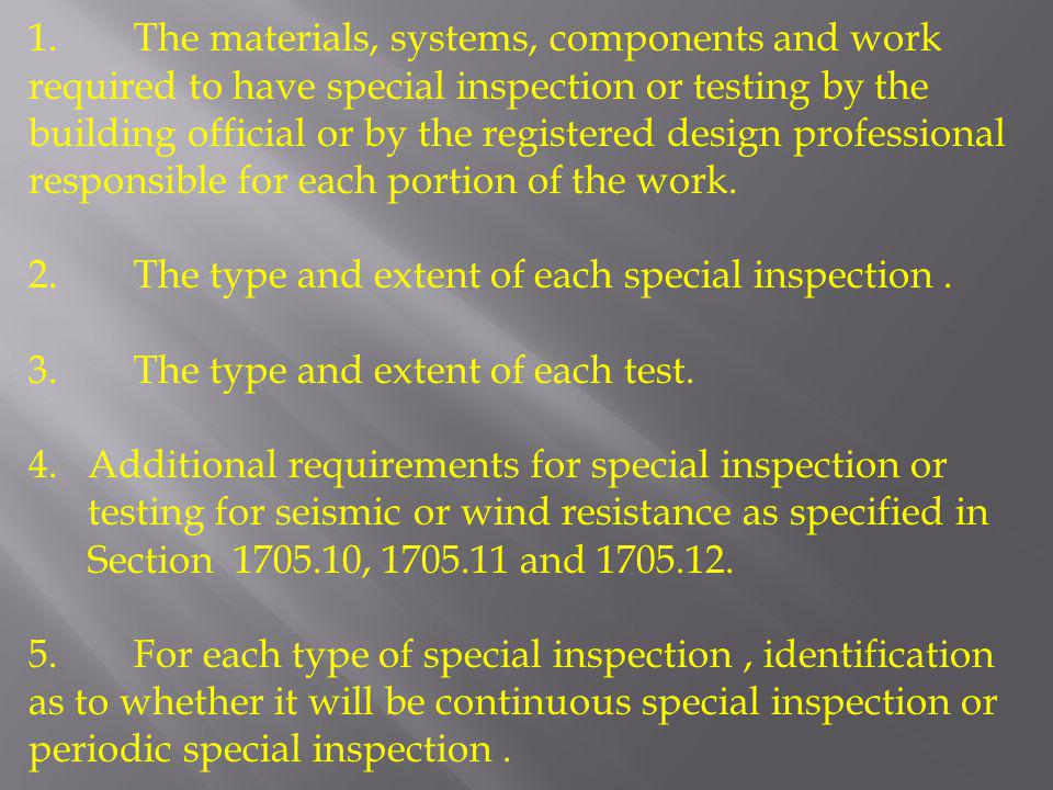 1. The materials, systems, components and work required to have special inspection or testing by the building official or by the registered design professional responsible for each portion of the work.