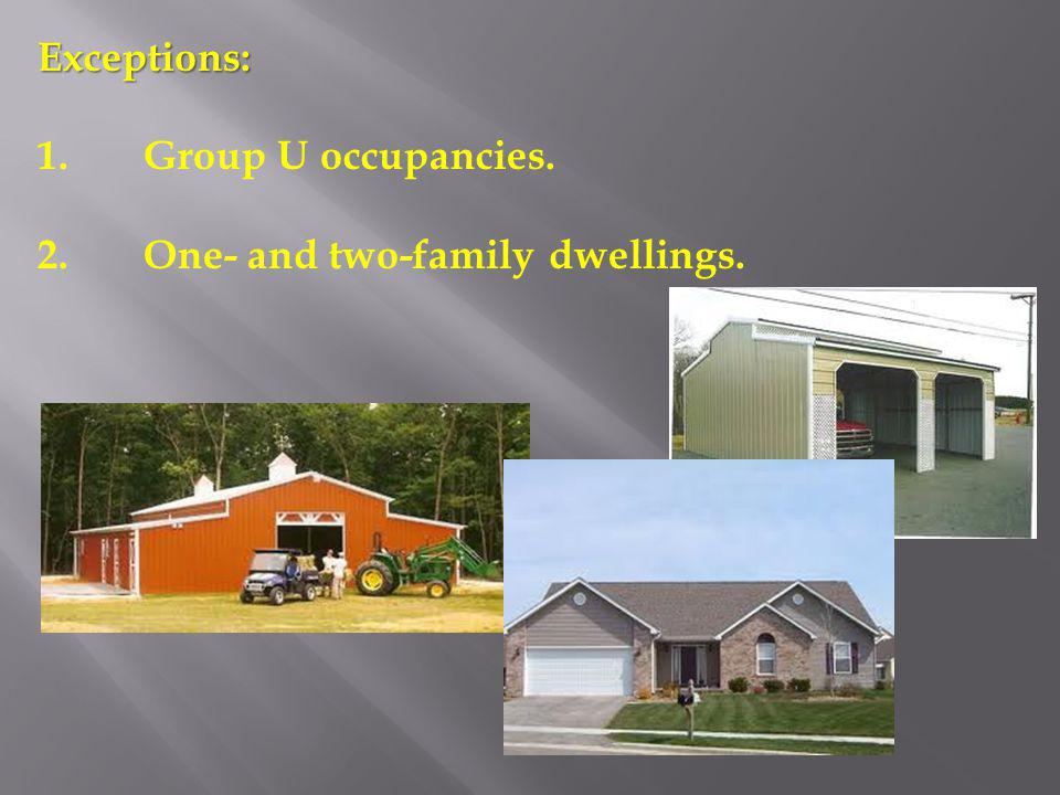 Exceptions: 1. Group U occupancies. 2. One- and two-family dwellings.