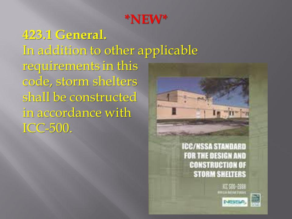 *NEW* 423.1 General. In addition to other applicable requirements in this. code, storm shelters. shall be constructed.