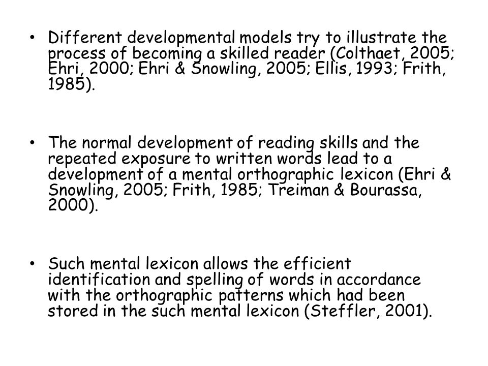 Different developmental models try to illustrate the process of becoming a skilled reader (Colthaet, 2005; Ehri, 2000; Ehri & Snowling, 2005; Ellis, 1993; Frith, 1985).