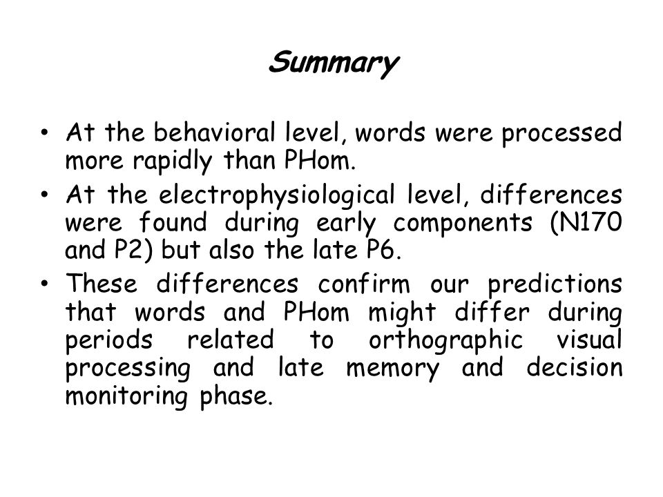 Summary At the behavioral level, words were processed more rapidly than PHom.