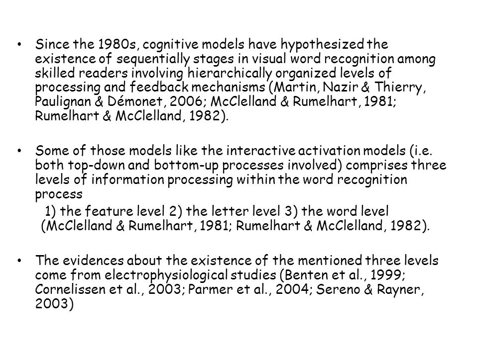 Since the 1980s, cognitive models have hypothesized the existence of sequentially stages in visual word recognition among skilled readers involving hierarchically organized levels of processing and feedback mechanisms (Martin, Nazir & Thierry, Paulignan & Démonet, 2006; McClelland & Rumelhart, 1981; Rumelhart & McClelland, 1982).
