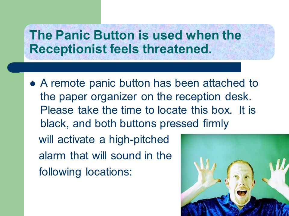 The Panic Button is used when the Receptionist feels threatened.