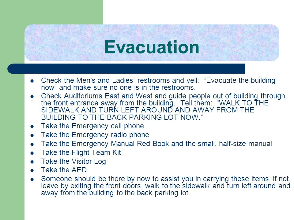 Evacuation Check the Men's and Ladies' restrooms and yell: Evacuate the building now and make sure no one is in the restrooms.