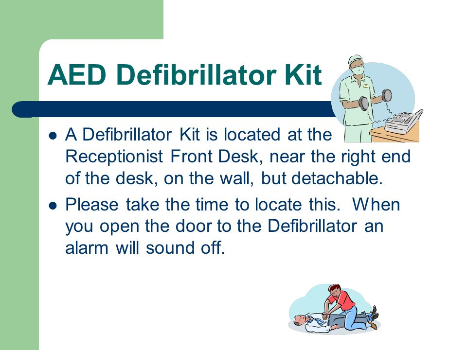 AED Defibrillator Kit A Defibrillator Kit is located at the Receptionist Front Desk, near the right end of the desk, on the wall, but detachable.