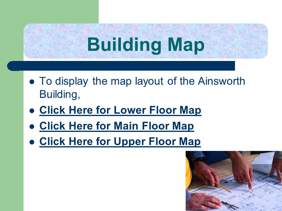 Building Map To display the map layout of the Ainsworth Building,
