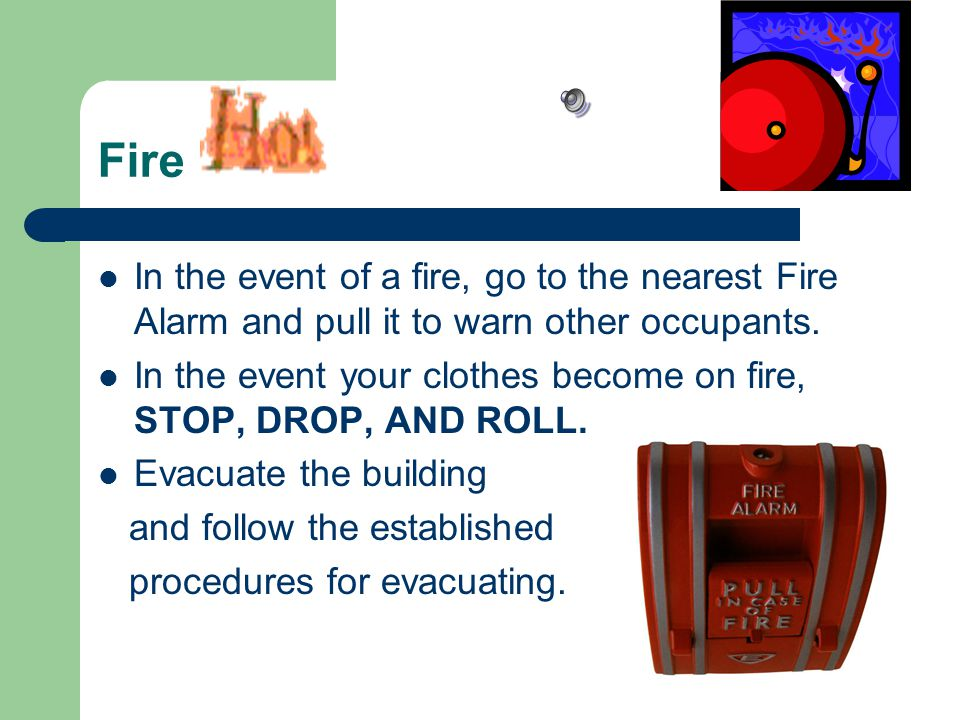 Fire In the event of a fire, go to the nearest Fire Alarm and pull it to warn other occupants.