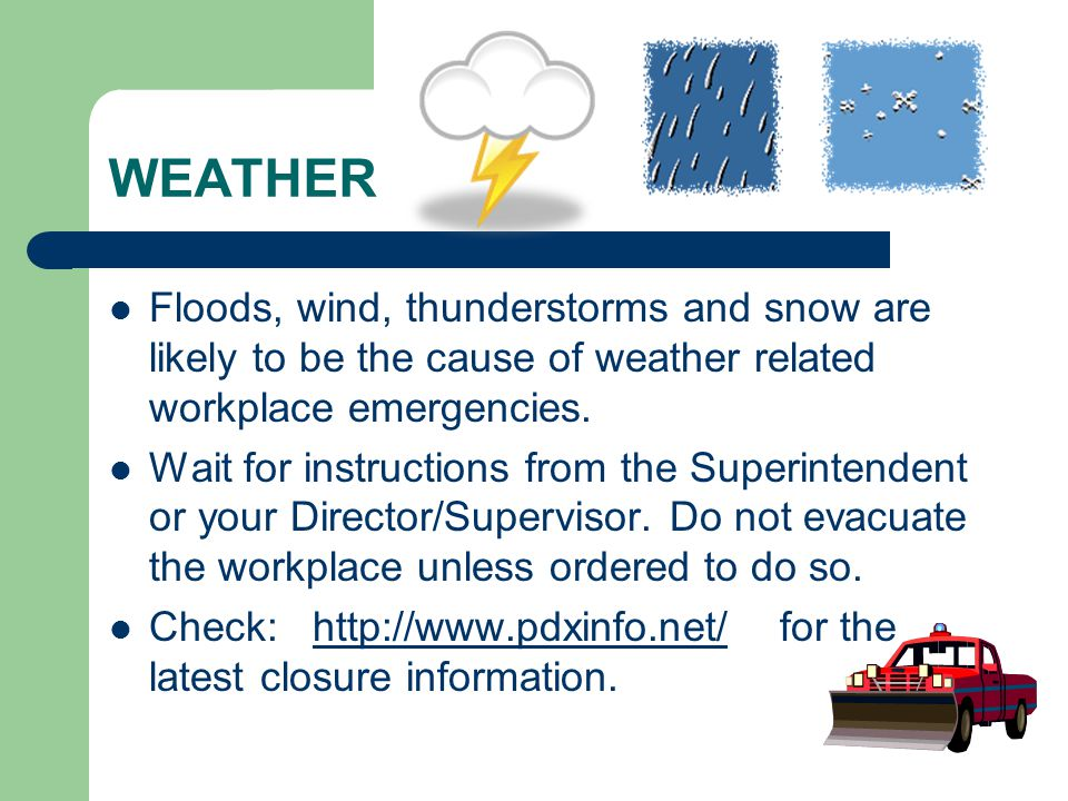 WEATHER Floods, wind, thunderstorms and snow are likely to be the cause of weather related workplace emergencies.