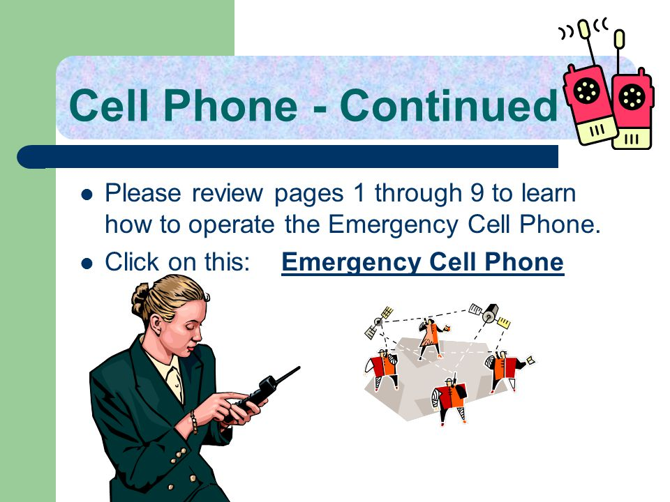 Cell Phone - Continued Please review pages 1 through 9 to learn how to operate the Emergency Cell Phone.
