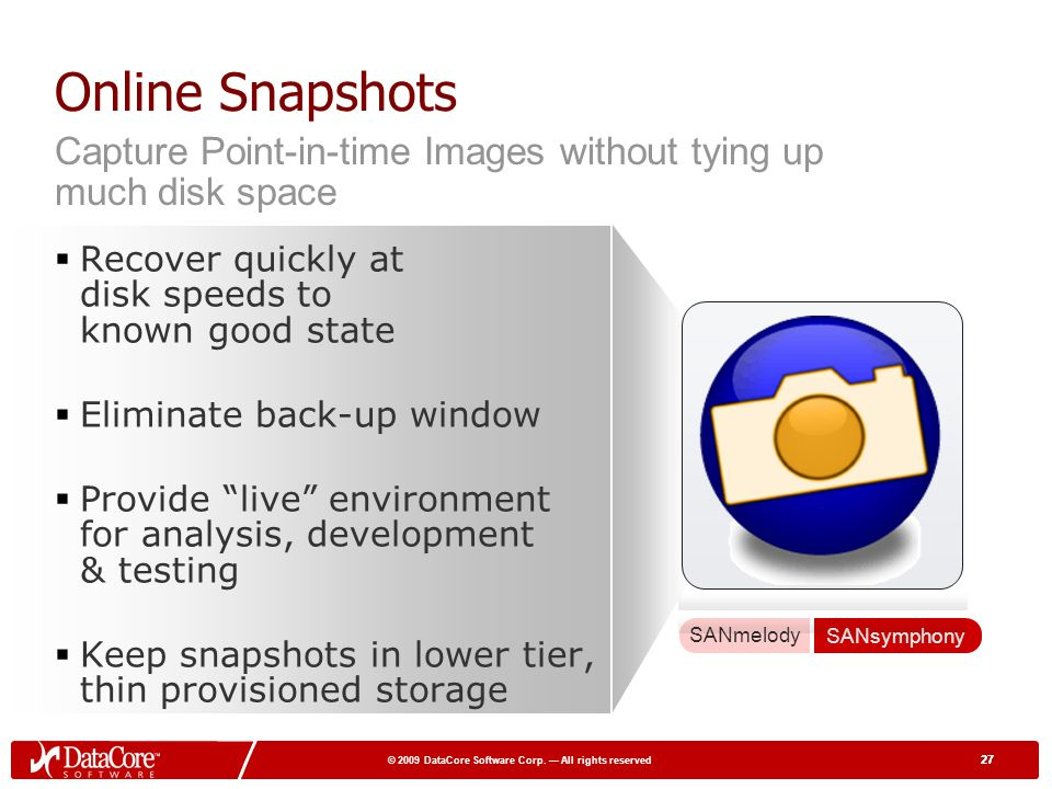 Online Snapshots Capture Point-in-time Images without tying up much disk space. Recover quickly at disk speeds to known good state.