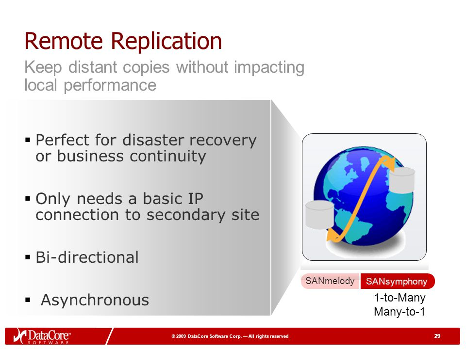 Remote Replication Keep distant copies without impacting local performance. Perfect for disaster recovery or business continuity.