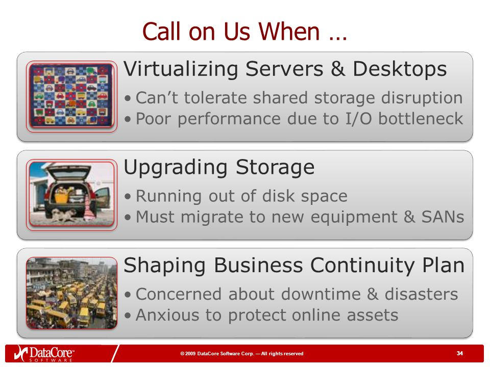 Call on Us When … Virtualizing Servers & Desktops Upgrading Storage