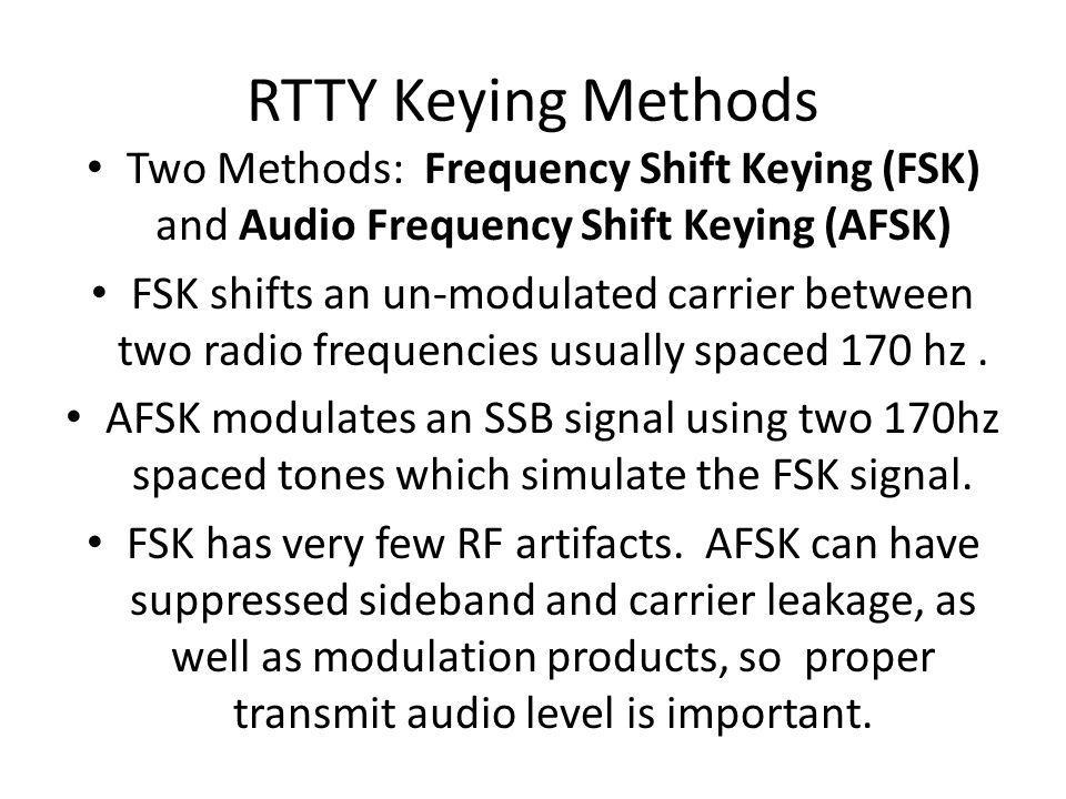 RTTY Keying Methods Two Methods: Frequency Shift Keying (FSK) and Audio Frequency Shift Keying (AFSK)
