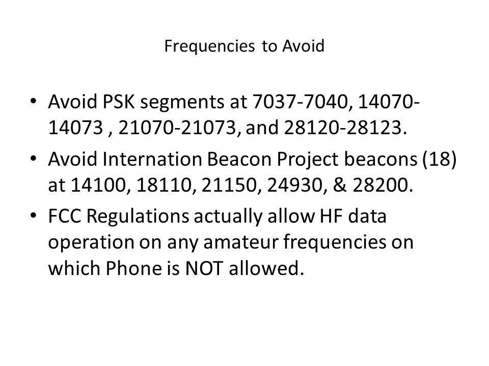 Frequencies to Avoid Avoid PSK segments at 7037-7040, 14070-14073 , 21070-21073, and 28120-28123.