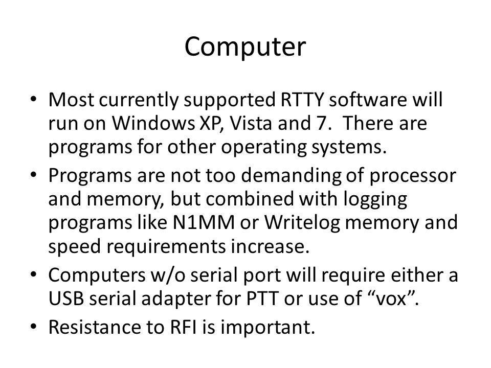 Computer Most currently supported RTTY software will run on Windows XP, Vista and 7. There are programs for other operating systems.