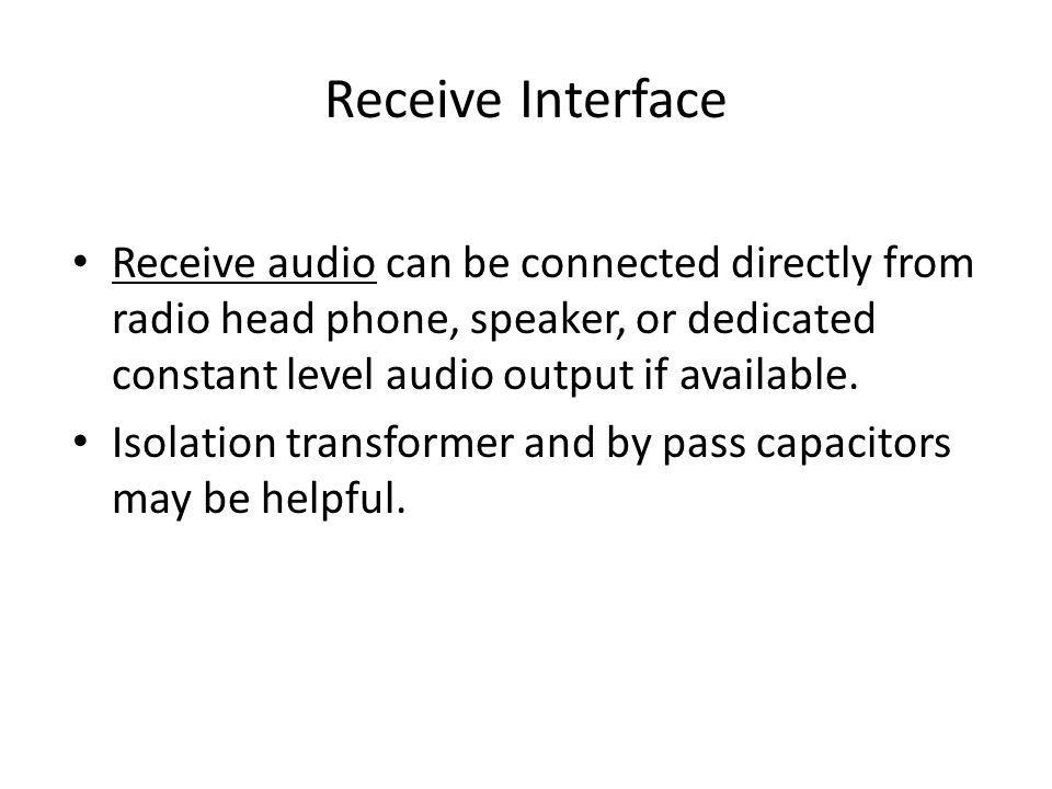 Receive Interface Receive audio can be connected directly from radio head phone, speaker, or dedicated constant level audio output if available.