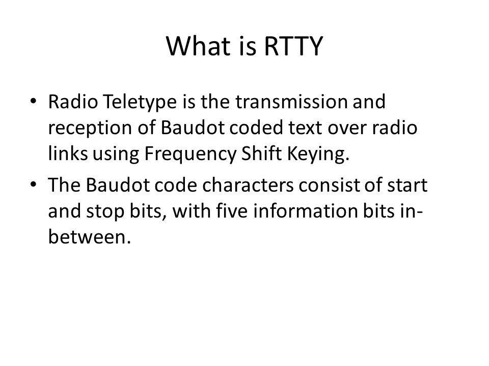 What is RTTY Radio Teletype is the transmission and reception of Baudot coded text over radio links using Frequency Shift Keying.
