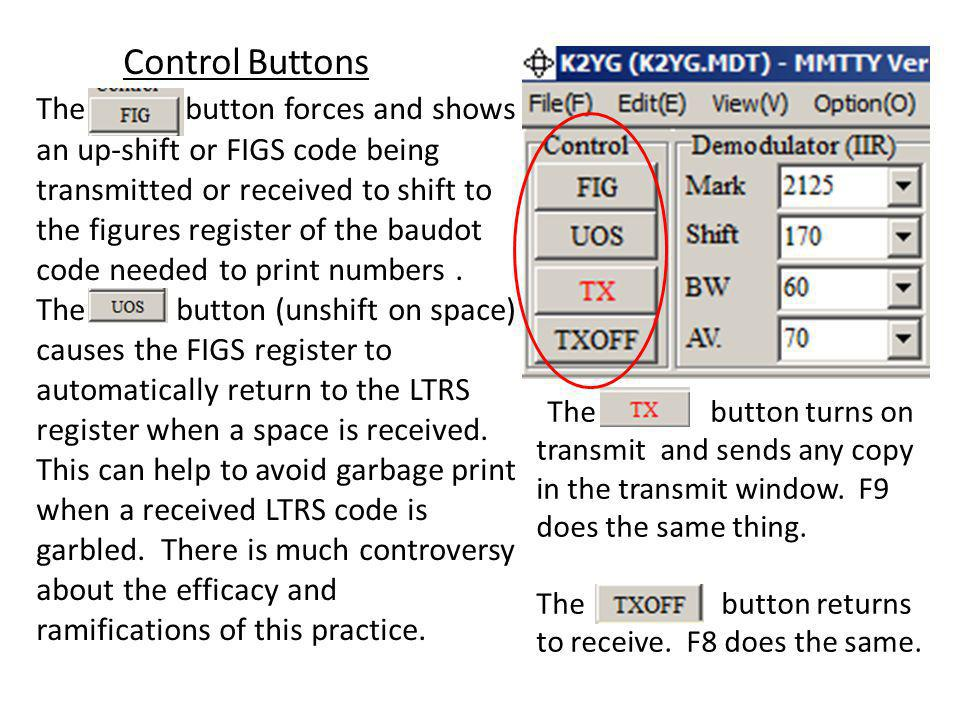 Control Buttons The button forces and shows an up-shift or FIGS code being transmitted or received to shift to the figures register of the baudot code needed to print numbers . The button (unshift on space) causes the FIGS register to automatically return to the LTRS register when a space is received. This can help to avoid garbage print when a received LTRS code is garbled. There is much controversy about the efficacy and ramifications of this practice.