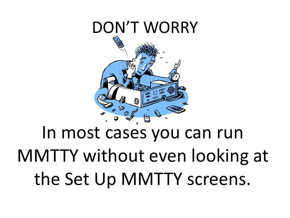 DON'T WORRY In most cases you can run MMTTY without even looking at the Set Up MMTTY screens.