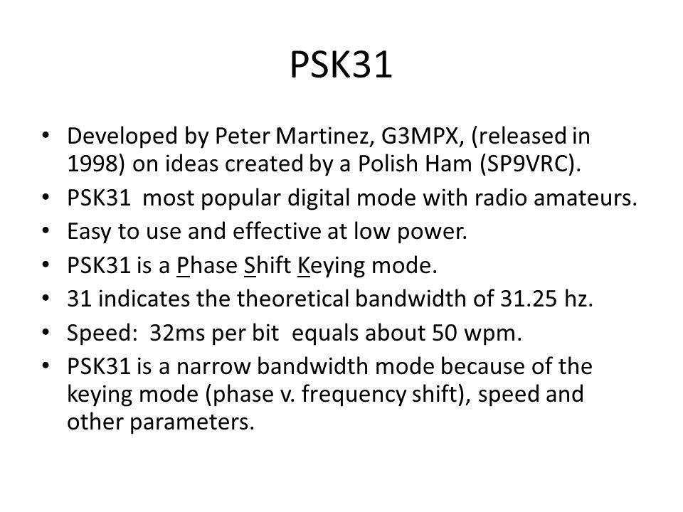 PSK31 Developed by Peter Martinez, G3MPX, (released in 1998) on ideas created by a Polish Ham (SP9VRC).
