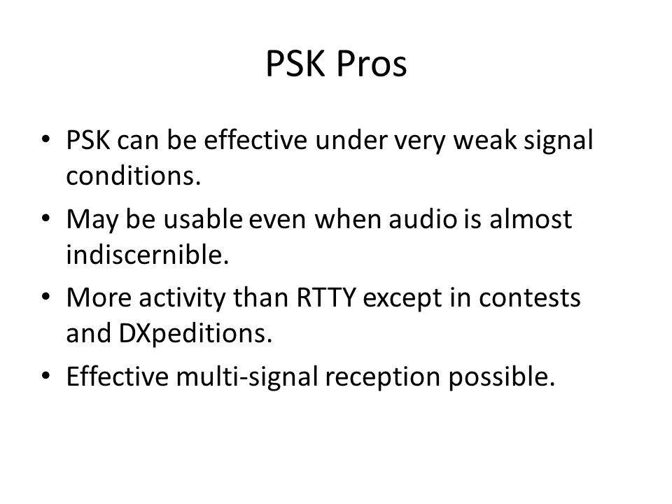 PSK Pros PSK can be effective under very weak signal conditions.