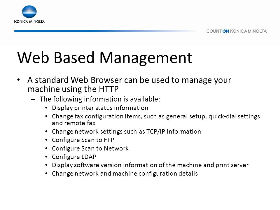 Web Based Management A standard Web Browser can be used to manage your machine using the HTTP. The following information is available: