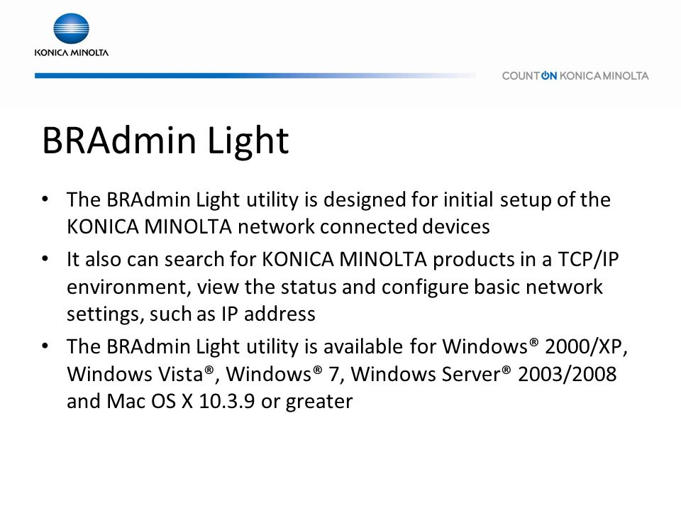 BRAdmin Light The BRAdmin Light utility is designed for initial setup of the KONICA MINOLTA network connected devices.